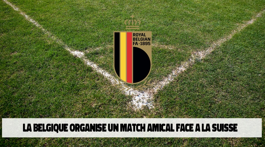 la belgique organise un match amical face a la suisse